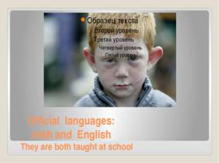 Official languages: Irish and English They are both taught at school