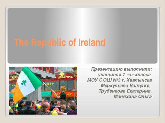 The Republic of Ireland Презентацию выполнили: учащиеся 7 «а» класса МОУ СОШ...