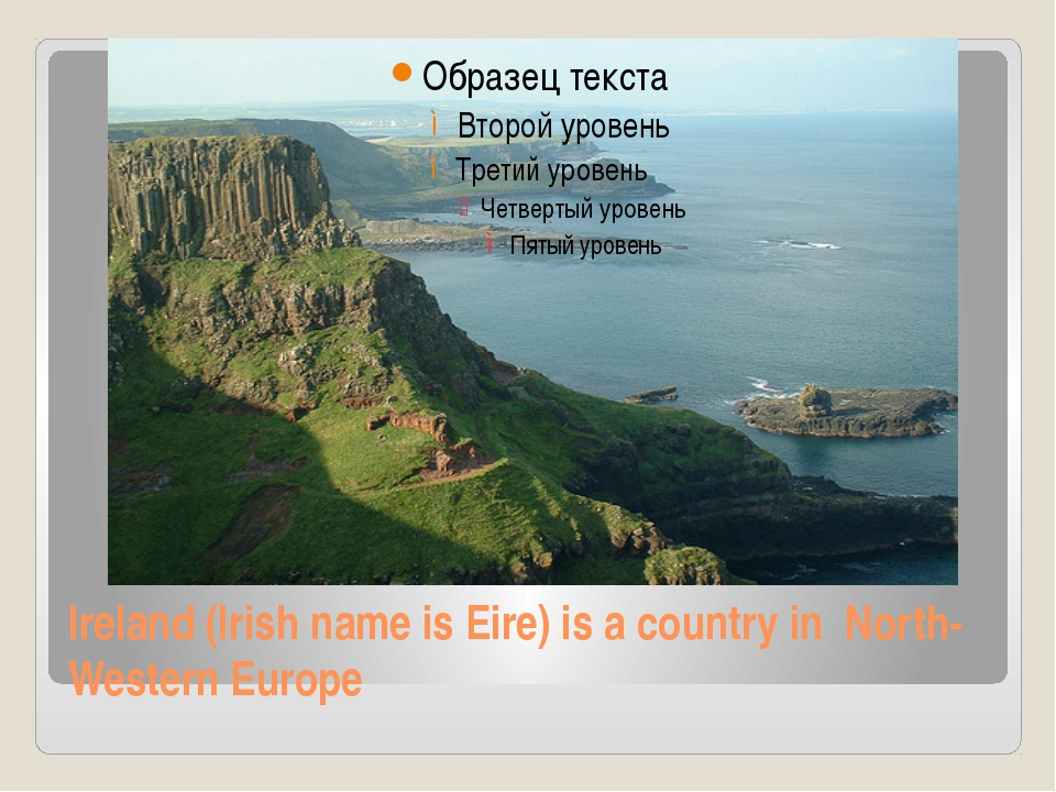 Ireland (Irish name is Eire) is a country in North-Western Europe