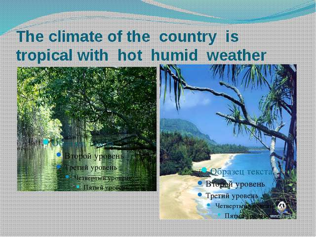The climate of the country is tropical with hot humid weather