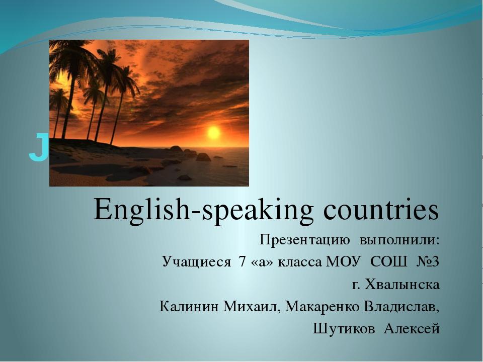 Jamaica English-speaking countries Презентацию выполнили: Учащиеся 7 «а» клас...