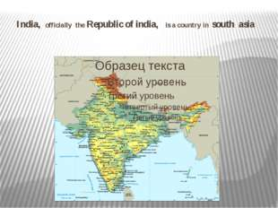 India, officially the Republic of india, is a country in south asia
