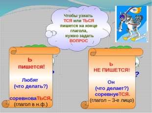 Чтобы узнать ТСЯ или ТЬСЯ пишется на конце глагола, нужно задать ВОПРОС ЧТО Д