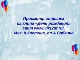 Просмотр отрывка из клипа «День рождения» сайт www.viki.rdf.ru/. Муз. К.Кости