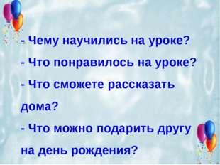 - Чему научились на уроке? - Что понравилось на уроке? - Что сможете рассказа