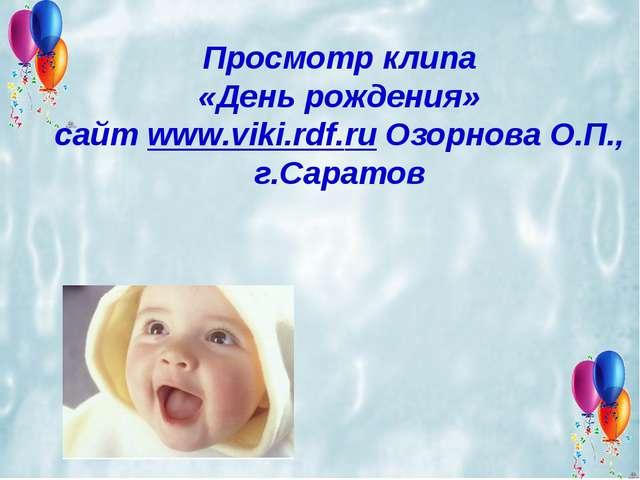 Просмотр клипа «День рождения» сайт www.viki.rdf.ru Озорнова О.П., г.Саратов