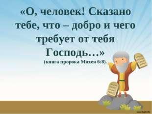 «О, человек! Сказано тебе, что – добро и чего требует от тебя Господь…» (книг