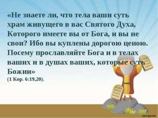 «Не знаете ли, что тела ваши суть храм живущего в вас Святого Духа, Которого