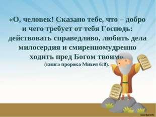 «О, человек! Сказано тебе, что – добро и чего требует от тебя Господь: действ
