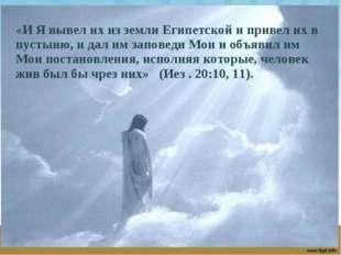 «И Я вывел их из земли Египетской и привел их в пустыню, и дал им заповеди Мо