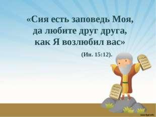 «Сия есть заповедь Моя, да любите друг друга, как Я возлюбил вас» (Ин. 15:12).