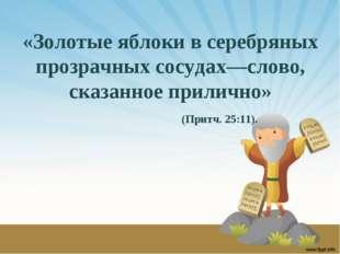 «Золотые яблоки в серебряных прозрачных сосудах—слово, сказанное прилично» (П