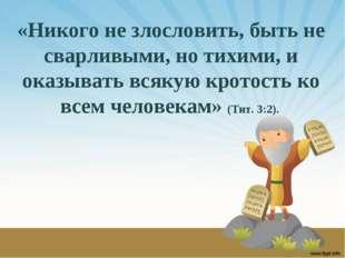 «Никого не злословить, быть не сварливыми, но тихими, и оказывать всякую крот