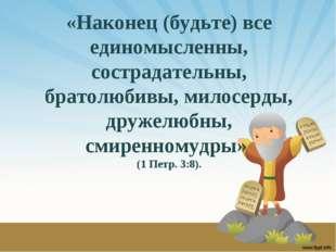 «Наконец (будьте) все единомысленны, сострадательны, братолюбивы, милосерды,