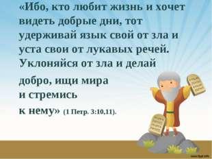 «Ибо, кто любит жизнь и хочет видеть добрые дни, тот удерживай язык свой от з