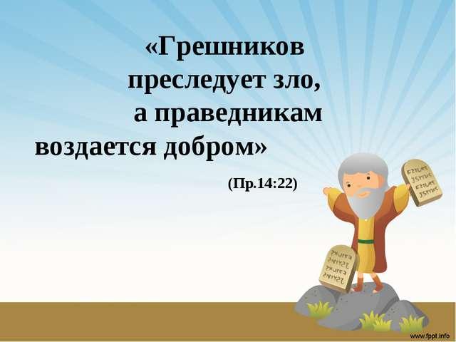 «Грешников преследует зло, а праведникам воздается добром» (Пр.14:22)