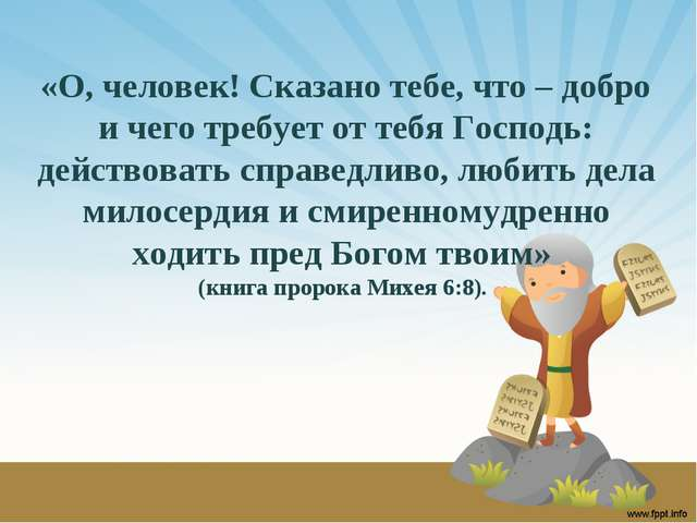 «О, человек! Сказано тебе, что – добро и чего требует от тебя Господь: действ...