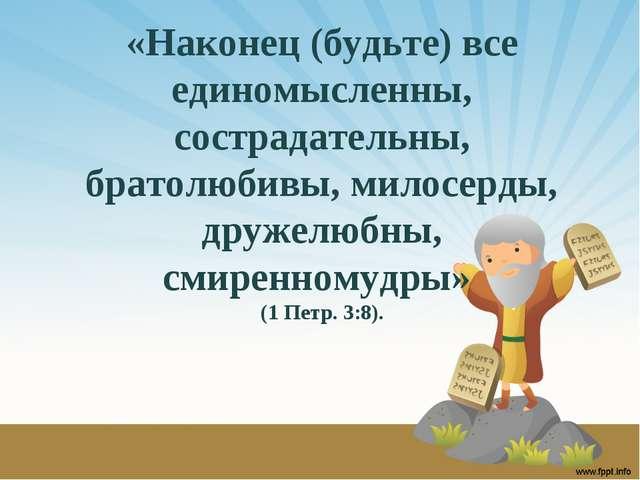 «Наконец (будьте) все единомысленны, сострадательны, братолюбивы, милосерды,...