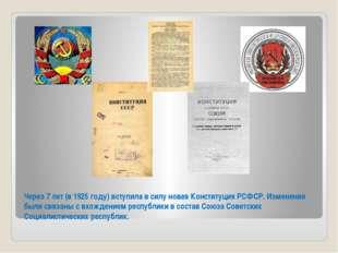 Через 7 лет (в 1925 году) вступила в силу новая Конституция РСФСР. Изменения