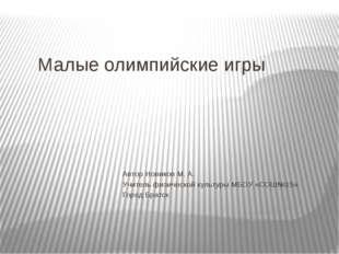 Малые олимпийские игры Автор Новиков М. А. Учитель физической культуры МБОУ «