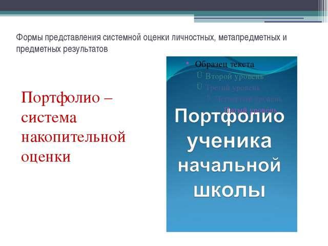 Портфолио – система накопительной оценки Формы представления системной оценки...