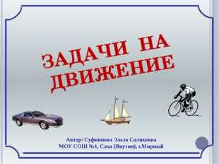 ЗАДАЧИ НА ДВИЖЕНИЕ Автор: Суфиянова Эльза Салиховна МОУ СОШ №1, Саха (Якутия