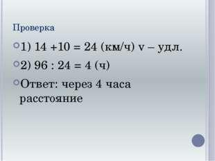 Проверка 1) 14 +10 = 24 (км/ч) v – удл. 2) 96 : 24 = 4 (ч) Ответ: через 4 час