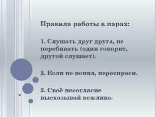 Правила работы в парах: 1. Слушать друг друга, не перебивать (один говорит, д