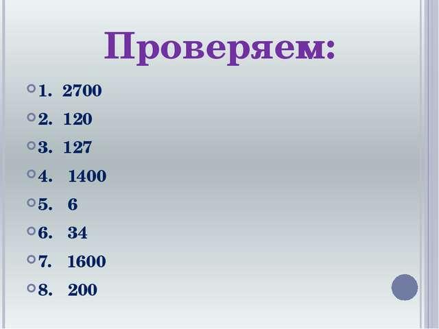 Проверяем: 1. 2700 2. 120 3. 127 4. 1400 5. 6 6. 34 7. 1600 8. 200