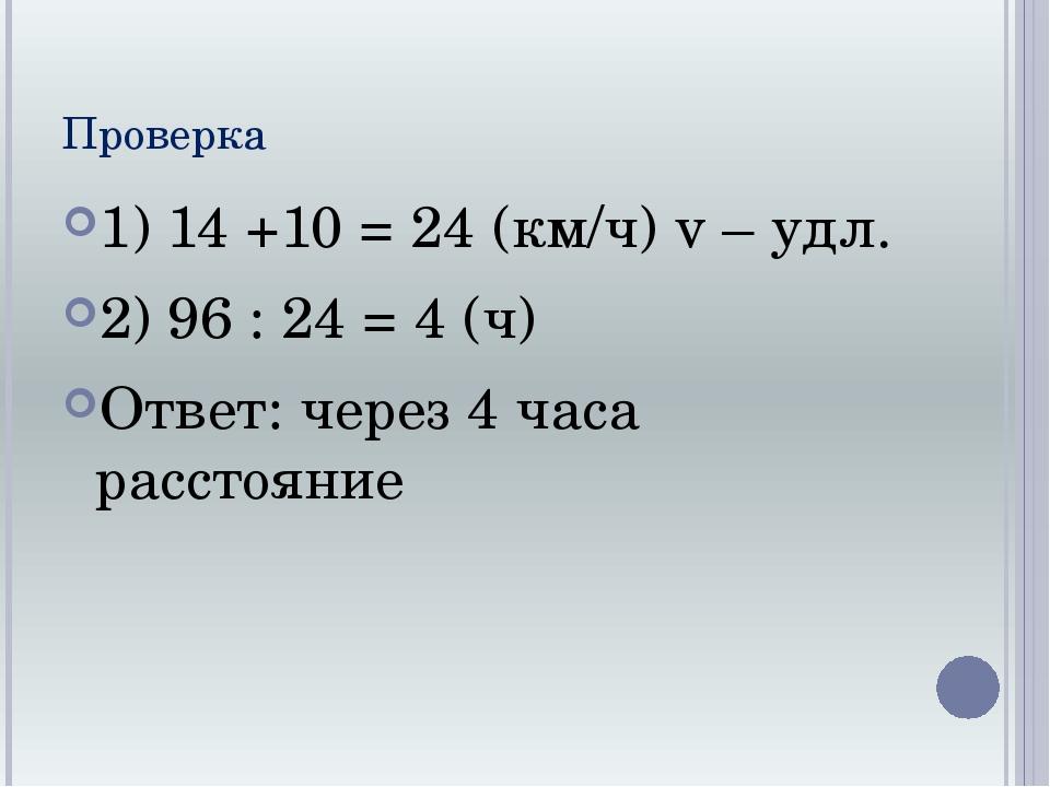 Проверка 1) 14 +10 = 24 (км/ч) v – удл. 2) 96 : 24 = 4 (ч) Ответ: через 4 час...