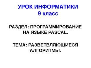 УРОК ИНФОРМАТИКИ 9 класс РАЗДЕЛ: ПРОГРАММИРОВАНИЕ НА ЯЗЫКЕ PASCAL. ТЕМА: РАЗВ