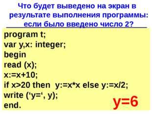 program t; var y,x: integer; begin read (x); x:=x+10; if x>20 then y:=x*x els