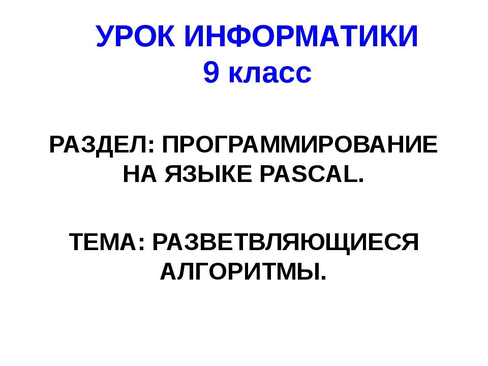 УРОК ИНФОРМАТИКИ 9 класс РАЗДЕЛ: ПРОГРАММИРОВАНИЕ НА ЯЗЫКЕ PASCAL. ТЕМА: РАЗВ...