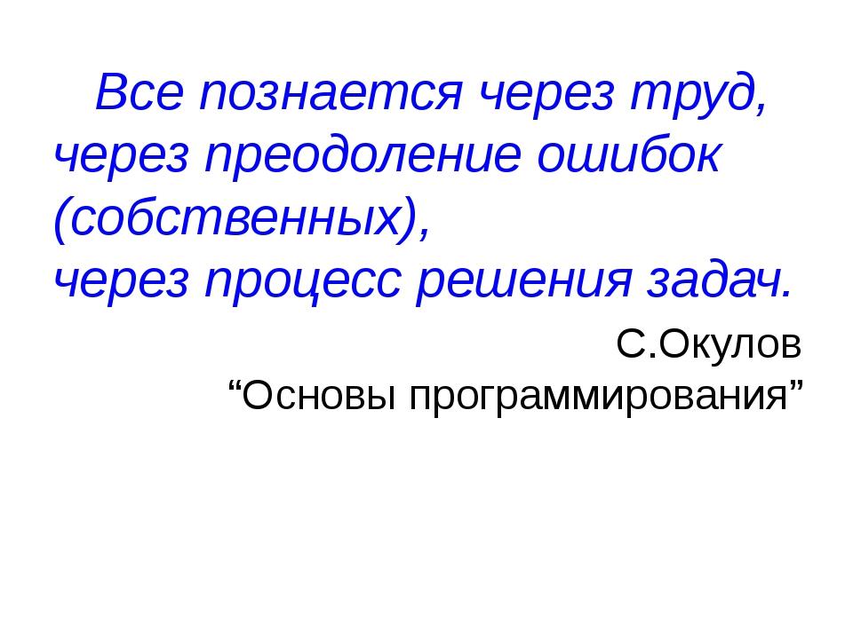 Все познается через труд, через преодоление ошибок (собственных), через проц...