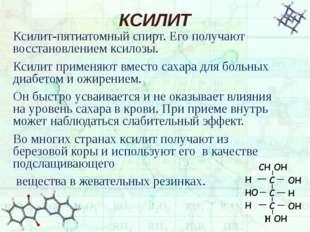 КСИЛИТ Ксилит-пятиатомный спирт. Его получают восстановлением ксилозы. Ксилит