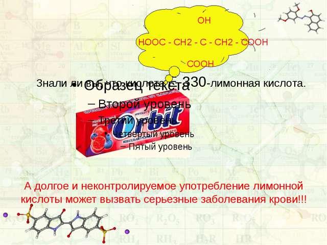 Знали ли вы, что кислота Е-330-лимонная кислота. OH HOOC - CH2 - C - CH2 - C...