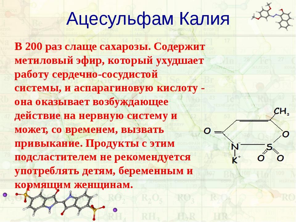 Ацесульфам Калия В 200 раз слаще сахарозы. Содержит метиловый эфир, который у...