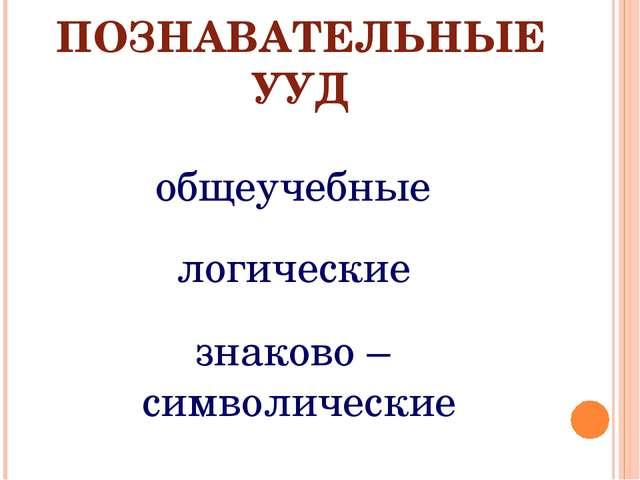 ПОЗНАВАТЕЛЬНЫЕ УУД общеучебные логические знаково – символические