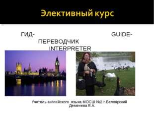 ГИД- GUIDE- ПЕРЕВОДЧИК INTERPRETER Учитель английского языка МОСШ №2 г.Белоя