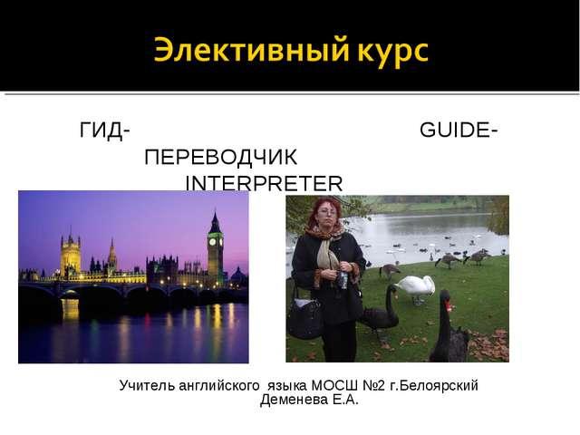 ГИД- GUIDE- ПЕРЕВОДЧИК INTERPRETER Учитель английского языка МОСШ №2 г.Белоя...