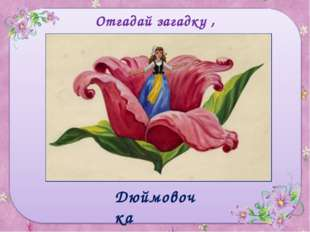 Отгадай загадку , назови героя сказки Родилась у мамы дочка Из прекрасного цв