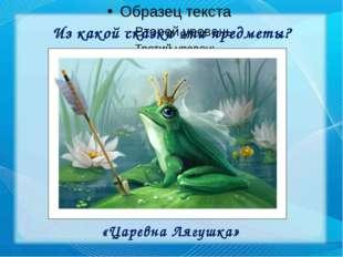 Из какой сказки эти предметы? «Царевна Лягушка»