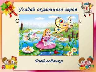 Угадай сказочного героя Очень маленькая девочка Дюймовочка