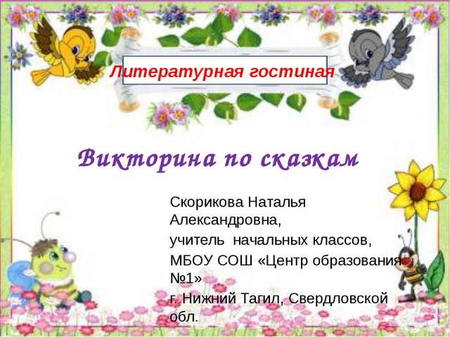 Викторина по сказкам Литературная гостиная Скорикова Наталья Александровна, у...