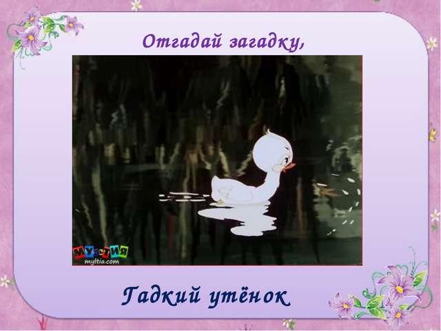 Отгадай загадку, назови героя сказки В детстве все над ним смеялись, Оттолкну...