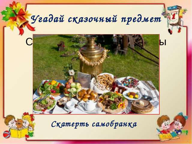 Угадай сказочный предмет Скатерть всегда полная еды Скатерть самобранка