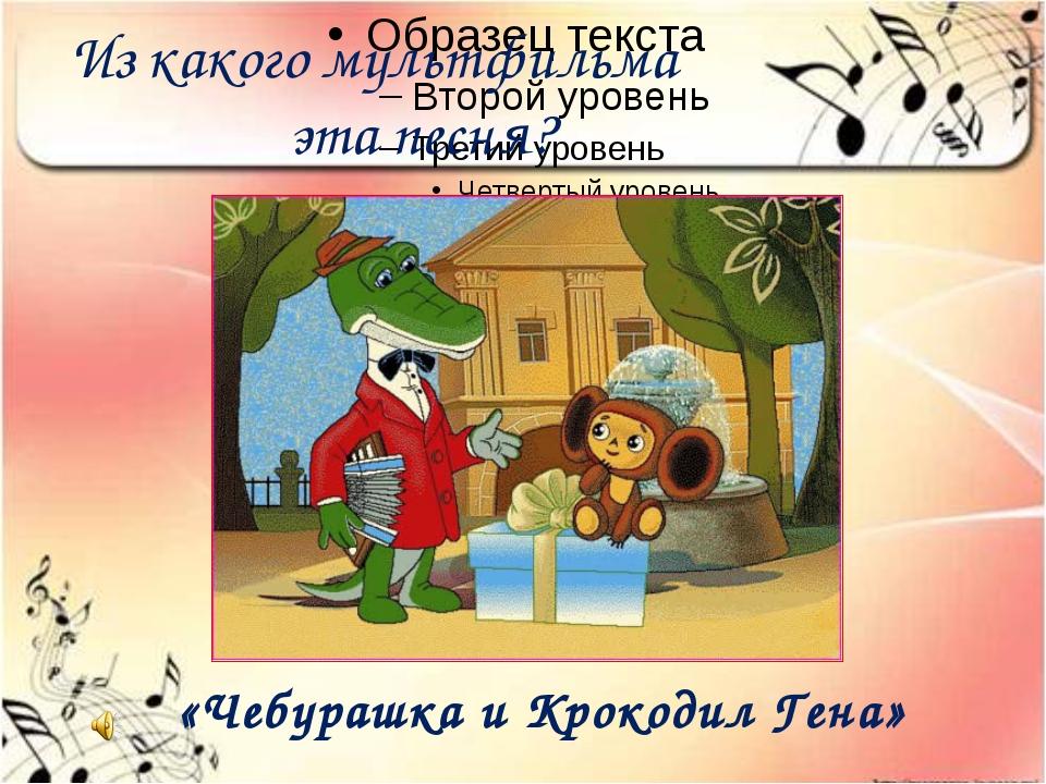 Из какого мультфильма эта песня? «Чебурашка и Крокодил Гена»