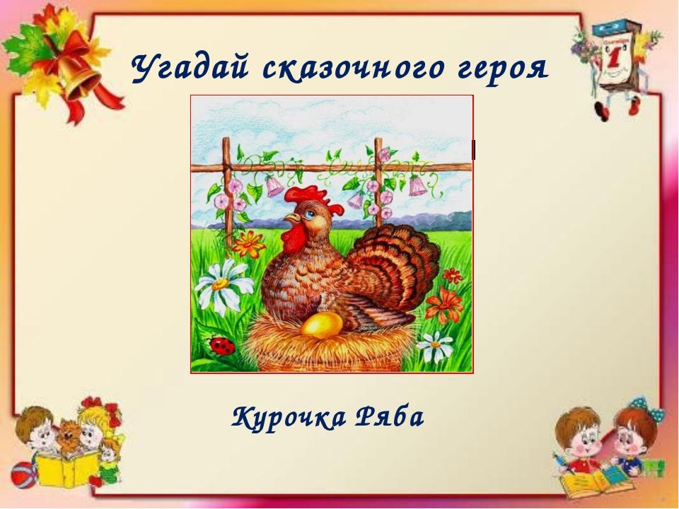 Угадай сказочного героя Курица несущая золотые яйца Курочка Ряба