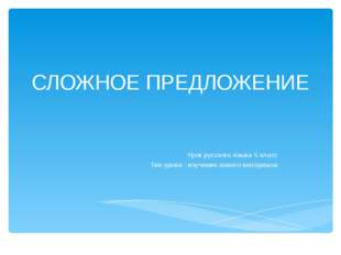 Урок русского языка 5 класс Тип урока : изучение нового материала СЛОЖНОЕ ПР