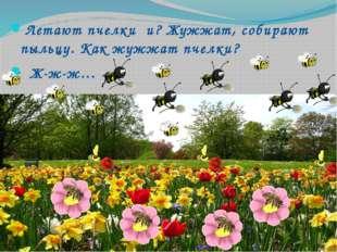 Летают пчелки и? Жужжат, собирают пыльцу. Как жужжат пчелки? Ж-ж-ж…